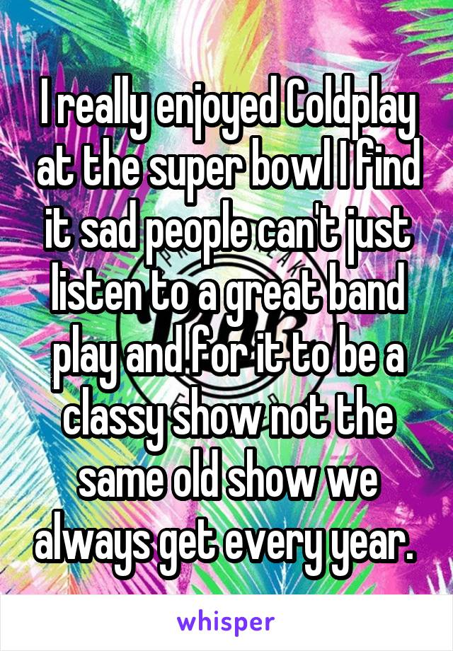 I really enjoyed Coldplay at the super bowl I find it sad people can't just listen to a great band play and for it to be a classy show not the same old show we always get every year.