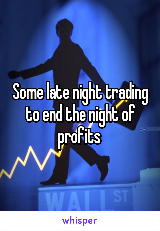 Some late night trading to end the night of profits