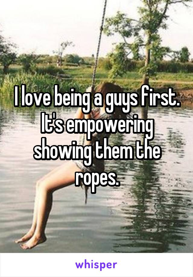 I love being a guys first. It's empowering showing them the ropes.