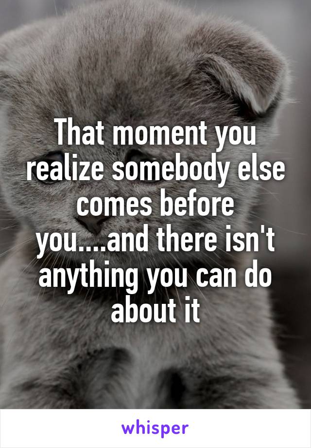 That moment you realize somebody else comes before you....and there isn't anything you can do about it