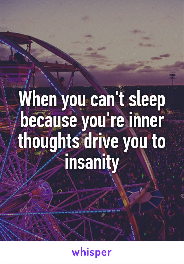 When you can't sleep because you're inner thoughts drive you to insanity