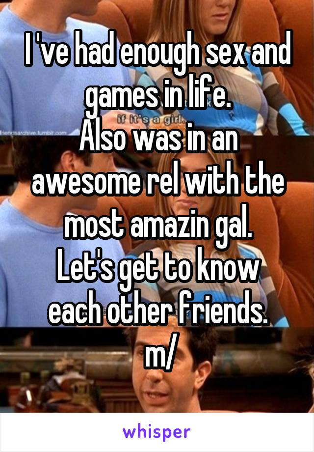 I 've had enough sex and games in life. Also was in an awesome rel with the most amazin gal. Let's get to know each other friends.  \m/