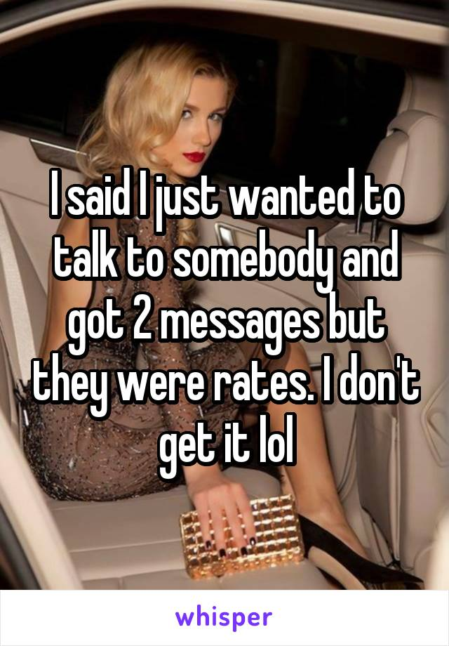 I said I just wanted to talk to somebody and got 2 messages but they were rates. I don't get it lol