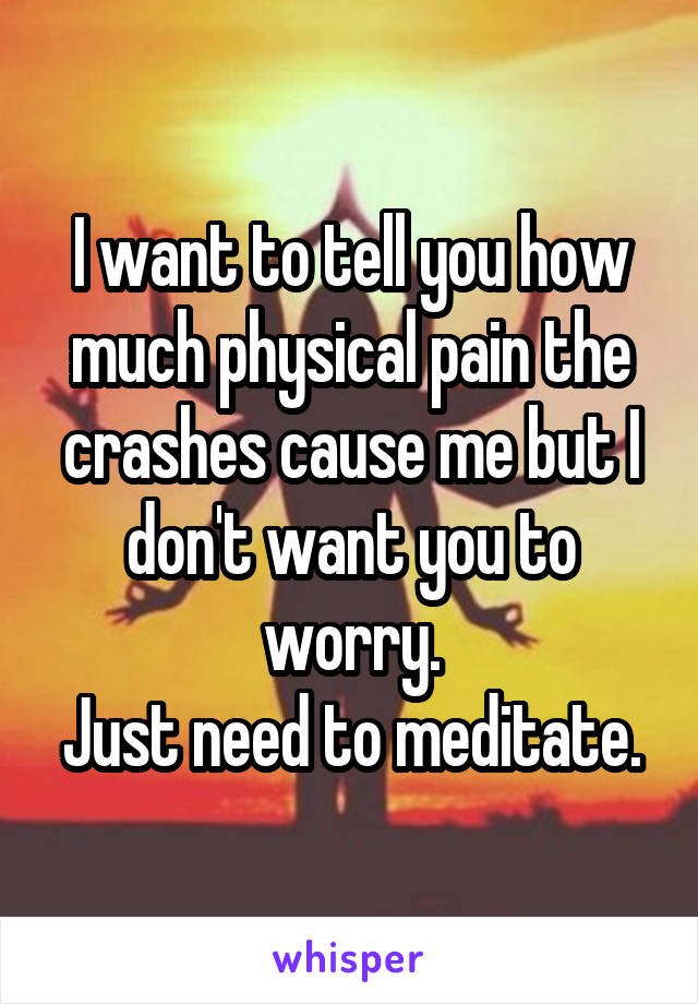 I want to tell you how much physical pain the crashes cause me but I don't want you to worry. Just need to meditate.