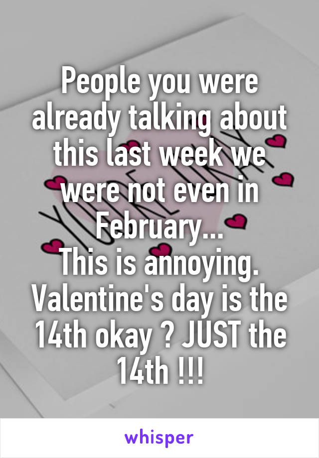 People you were already talking about this last week we were not even in February... This is annoying. Valentine's day is the 14th okay ? JUST the 14th !!!