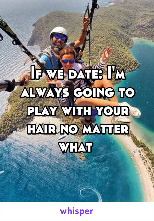 If we date: I'm always going to play with your hair no matter what