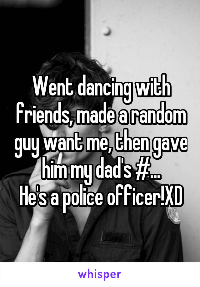 Went dancing with friends, made a random guy want me, then gave him my dad's #... He's a police officer!XD