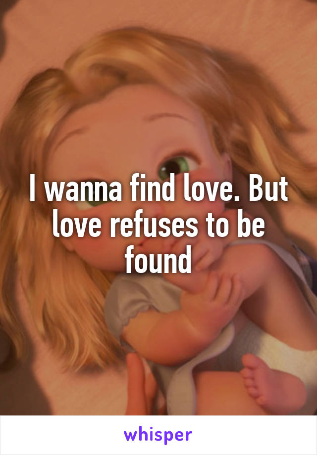 I wanna find love. But love refuses to be found