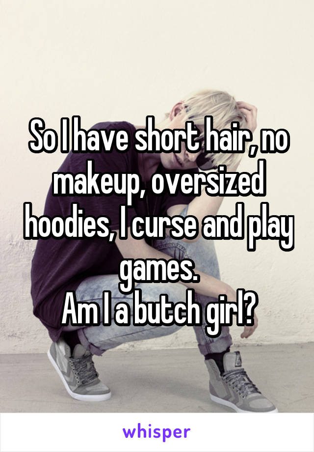 So I have short hair, no makeup, oversized hoodies, I curse and play games. Am I a butch girl?