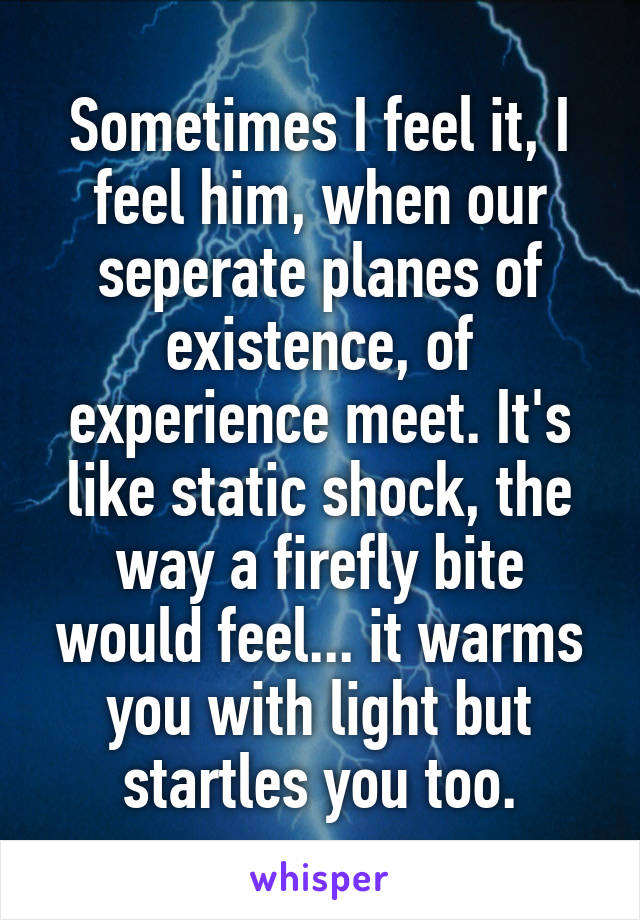 Sometimes I feel it, I feel him, when our seperate planes of existence, of experience meet. It's like static shock, the way a firefly bite would feel... it warms you with light but startles you too.