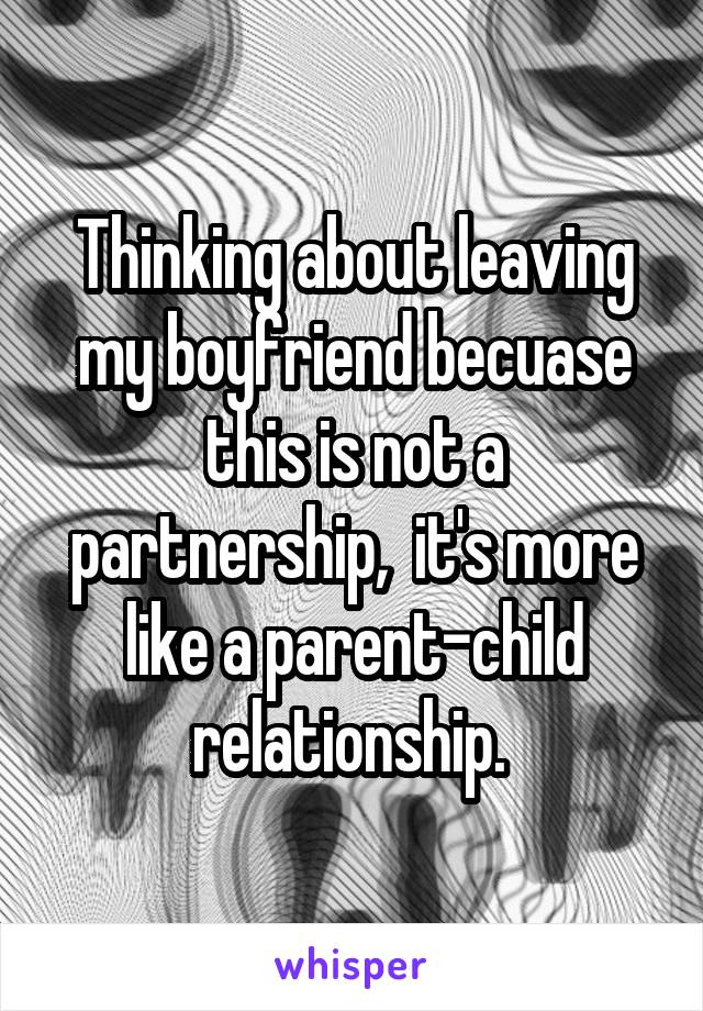 Thinking about leaving my boyfriend becuase this is not a partnership,  it's more like a parent-child relationship.