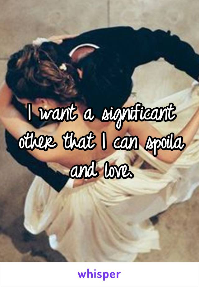 I want a significant other that I can spoila and love.