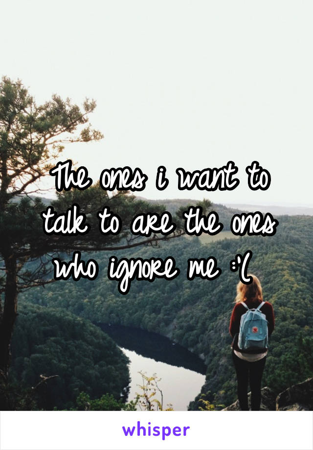 The ones i want to talk to are the ones who ignore me :'(