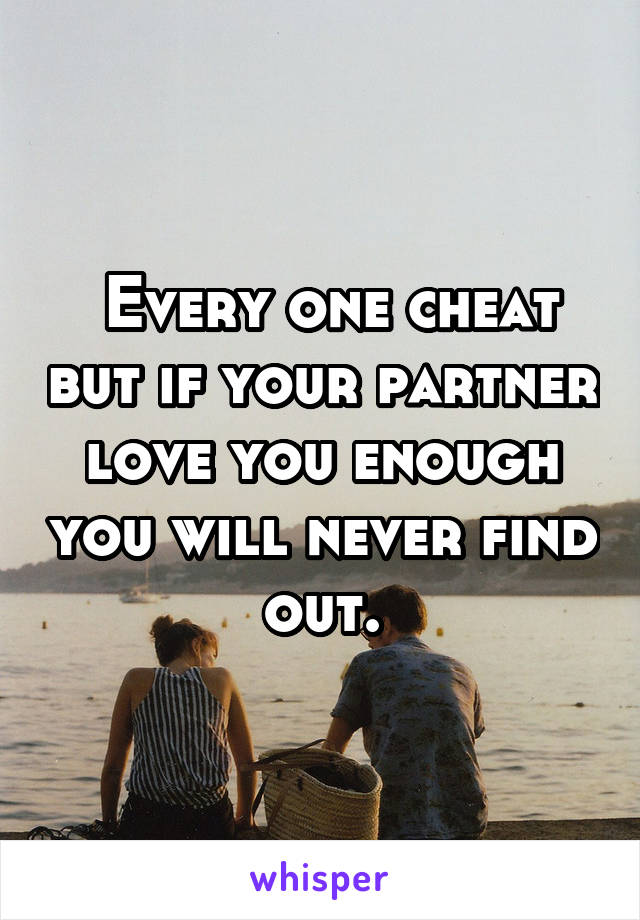 Every one cheat but if your partner love you enough you will never find out.