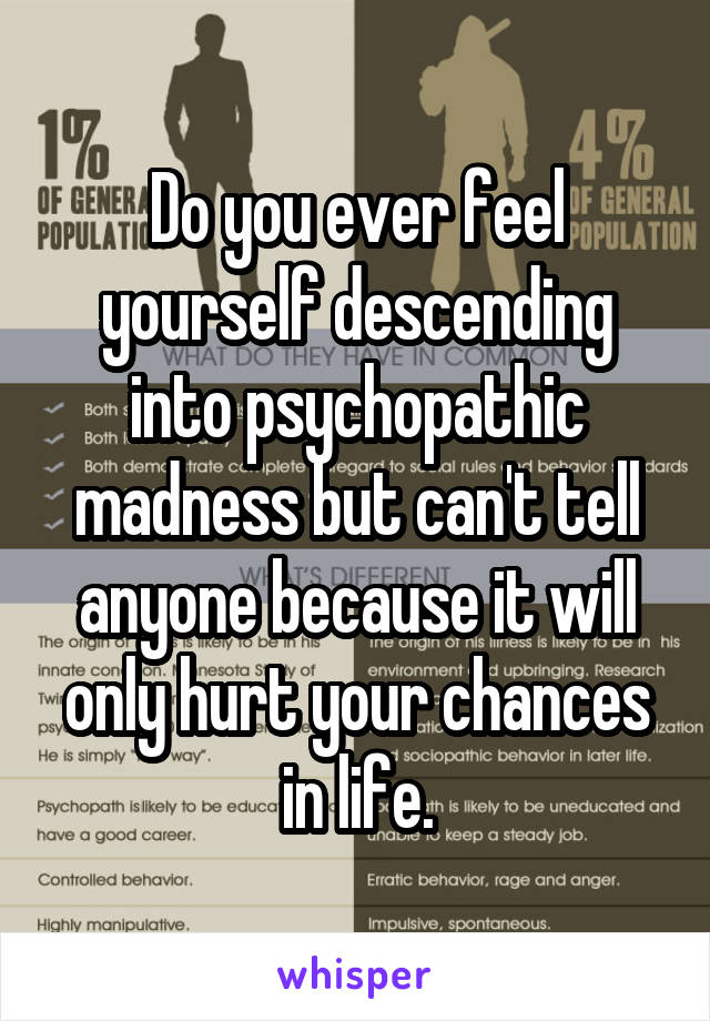 Do you ever feel yourself descending into psychopathic madness but can't tell anyone because it will only hurt your chances in life.