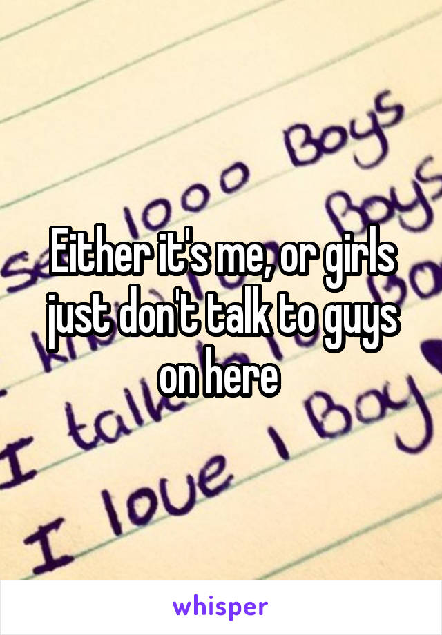 Either it's me, or girls just don't talk to guys on here