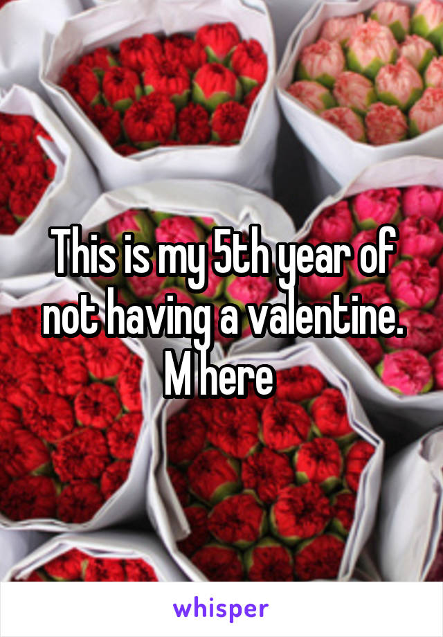 This is my 5th year of not having a valentine. M here