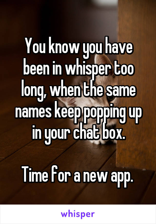 You know you have been in whisper too long, when the same names keep popping up in your chat box.  Time for a new app.