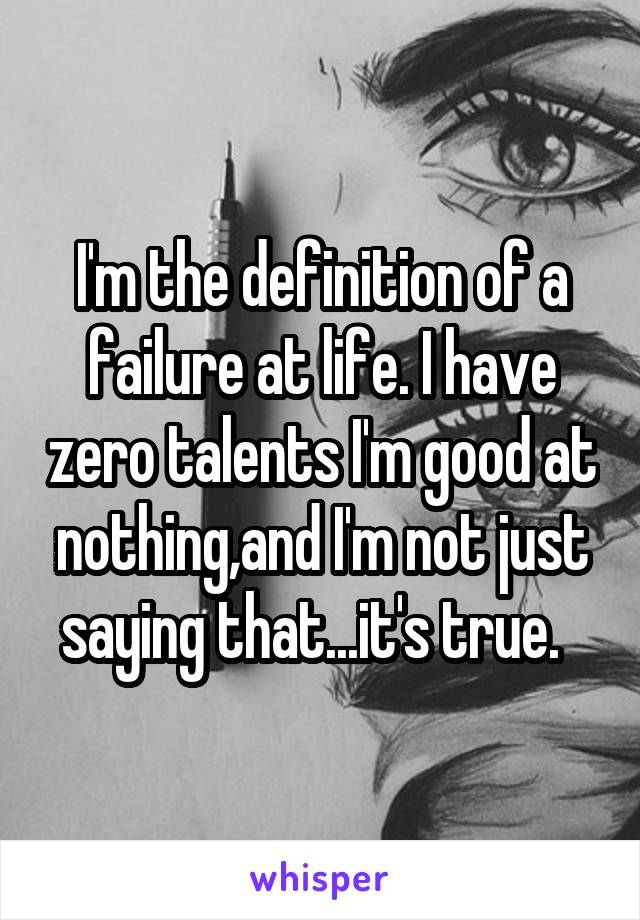 I'm the definition of a failure at life. I have zero talents I'm good at nothing,and I'm not just saying that...it's true.