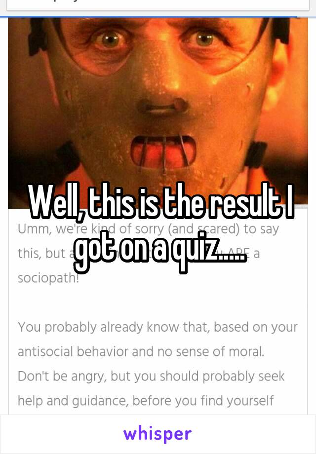 Well, this is the result I got on a quiz.....
