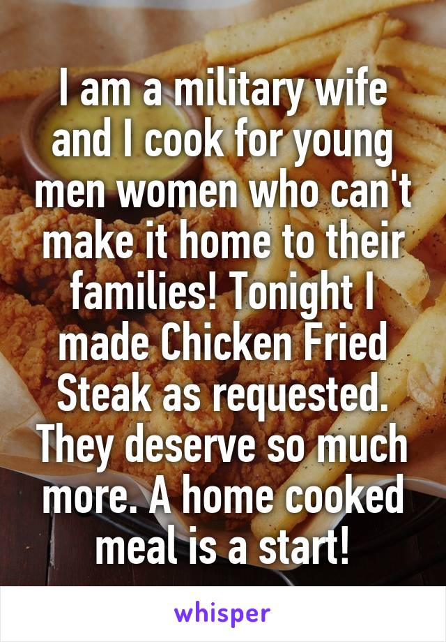 I am a military wife and I cook for young men women who can't make it home to their families! Tonight I made Chicken Fried Steak as requested. They deserve so much more. A home cooked meal is a start!
