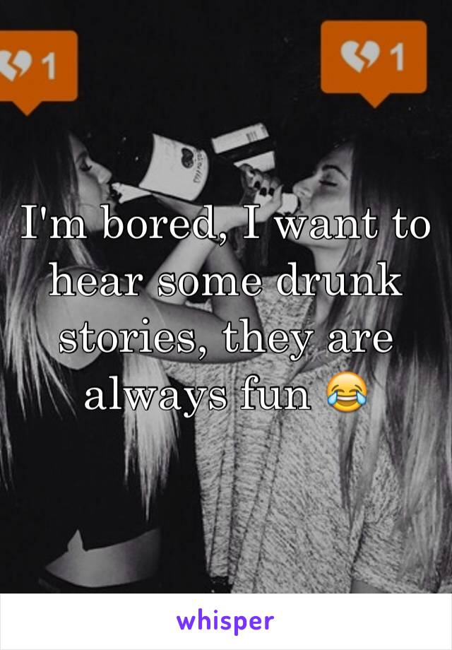 I'm bored, I want to hear some drunk stories, they are always fun 😂