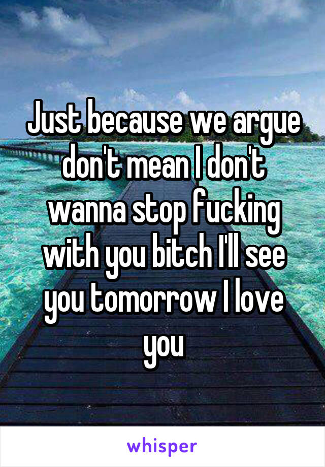 Just because we argue don't mean I don't wanna stop fucking with you bitch I'll see you tomorrow I love you