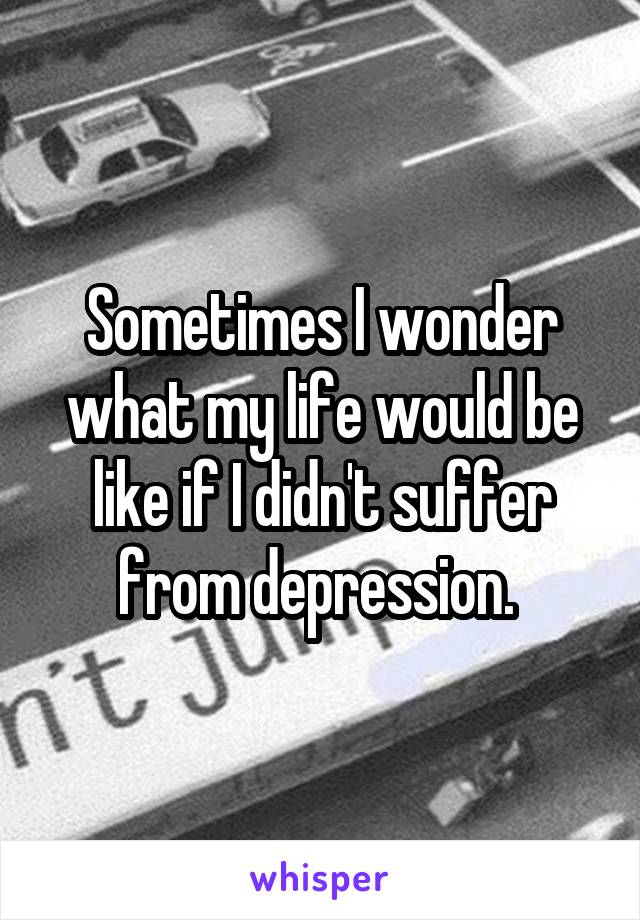 Sometimes I wonder what my life would be like if I didn't suffer from depression.