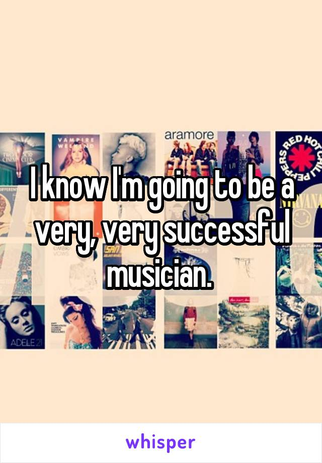 I know I'm going to be a very, very successful musician.