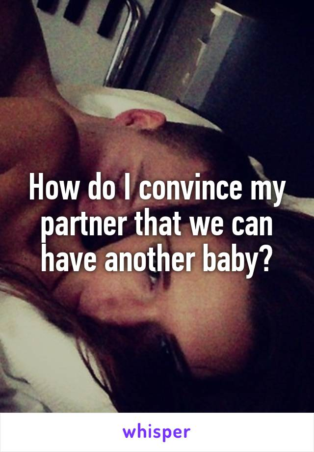How do I convince my partner that we can have another baby?