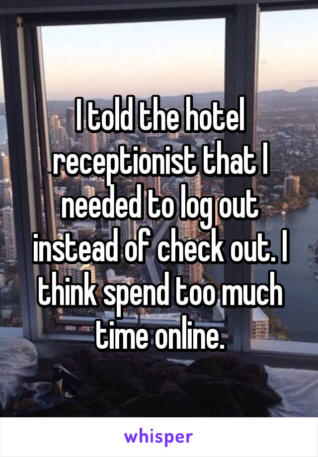 I told the hotel receptionist that I needed to log out instead of check out. I think spend too much time online.