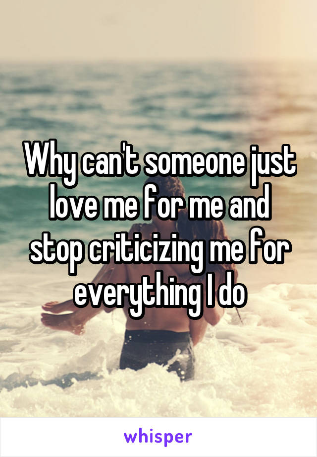 Why can't someone just love me for me and stop criticizing me for everything I do