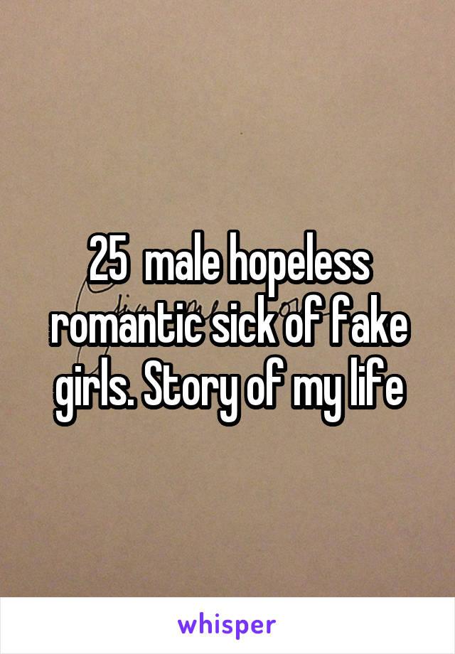 25  male hopeless romantic sick of fake girls. Story of my life