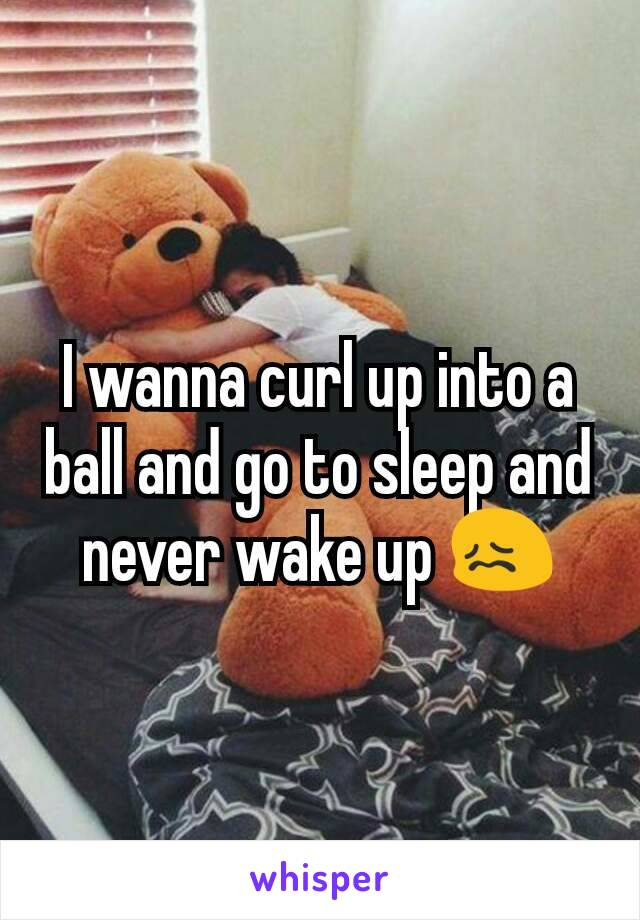 I wanna curl up into a ball and go to sleep and never wake up 😖