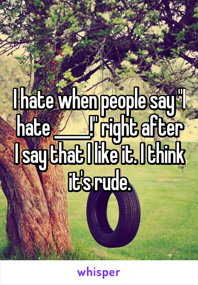 "I hate when people say ""I hate _____!"" right after I say that I like it. I think it's rude."