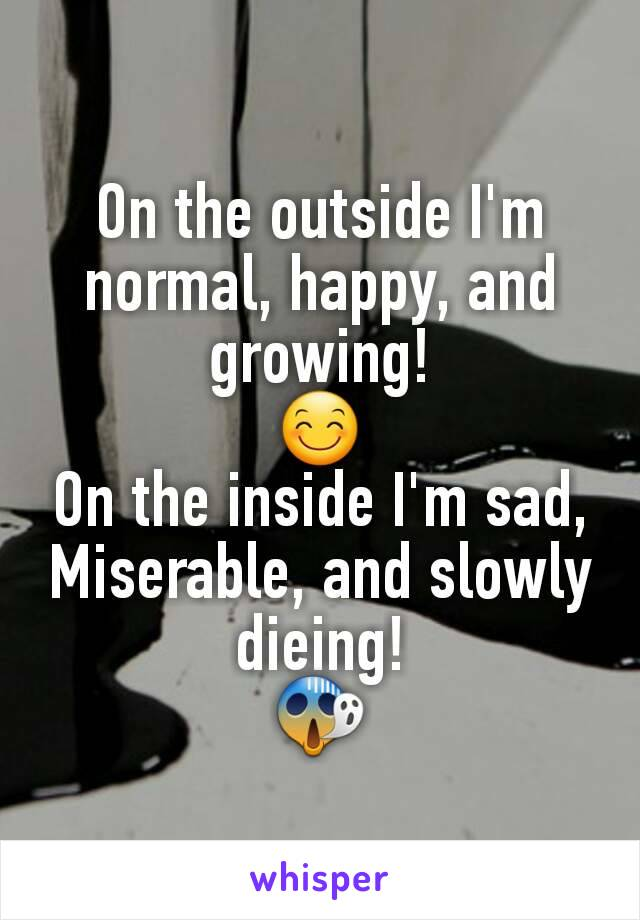 On the outside I'm normal, happy, and growing! 😊 On the inside I'm sad, Miserable, and slowly dieing! 😱