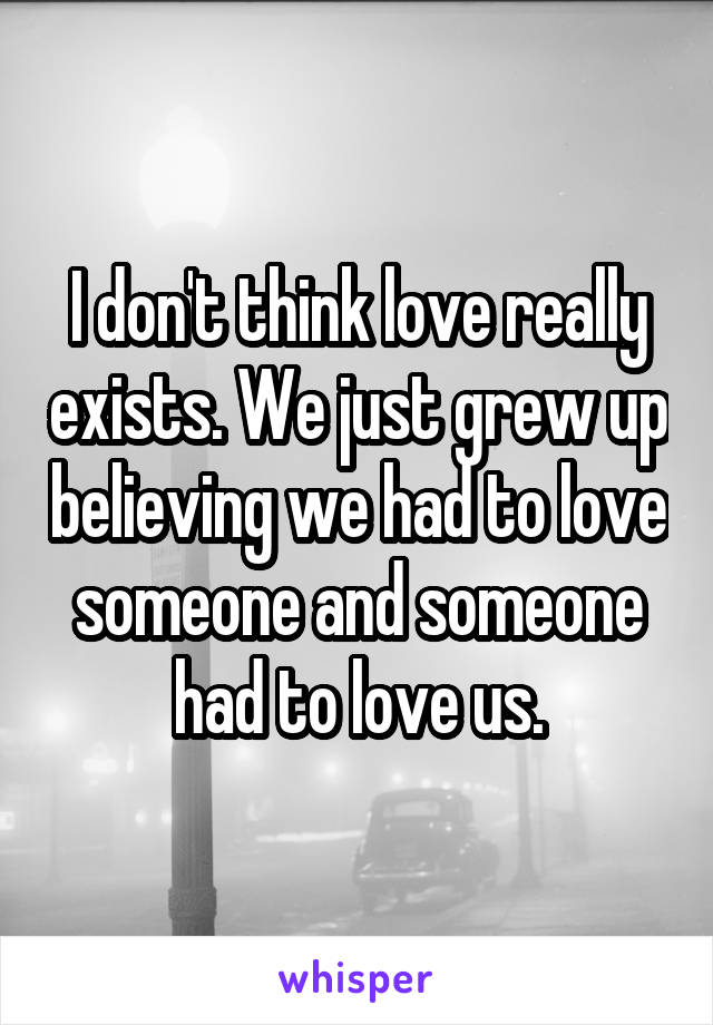 I don't think love really exists. We just grew up believing we had to love someone and someone had to love us.