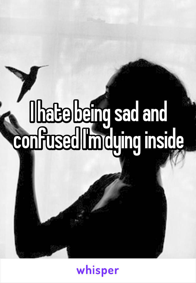 I hate being sad and confused I'm dying inside