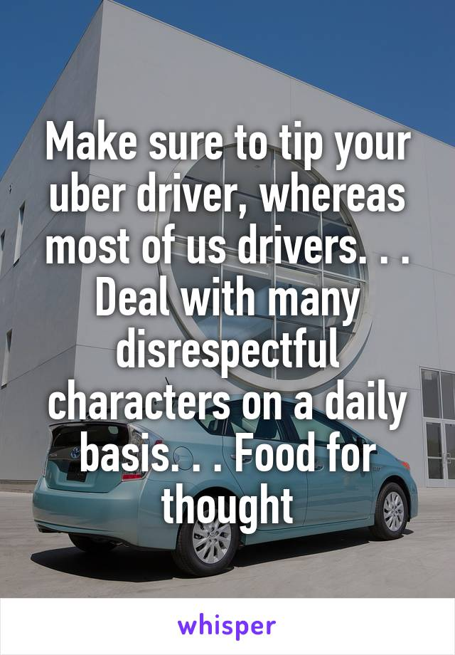 Make sure to tip your uber driver, whereas most of us drivers. . . Deal with many disrespectful characters on a daily basis. . . Food for thought