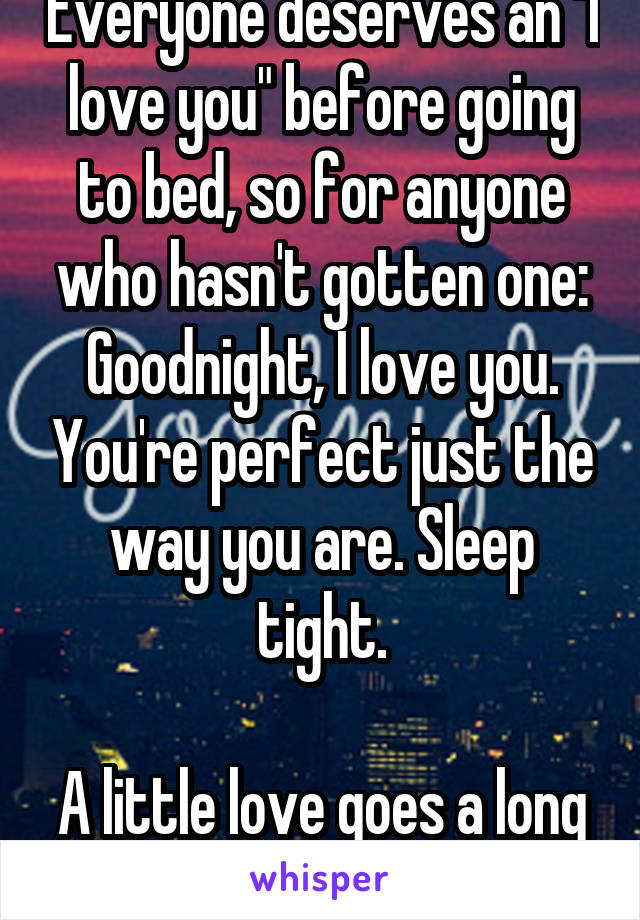 "Everyone deserves an ""I love you"" before going to bed, so for anyone who hasn't gotten one: Goodnight, I love you. You're perfect just the way you are. Sleep tight.  A little love goes a long way"