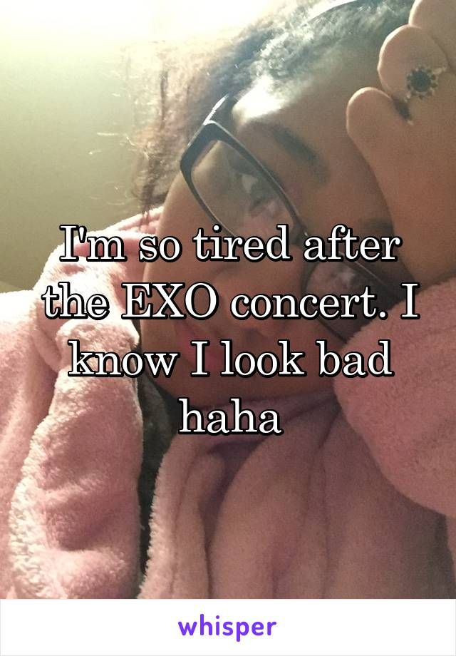 I'm so tired after the EXO concert. I know I look bad haha