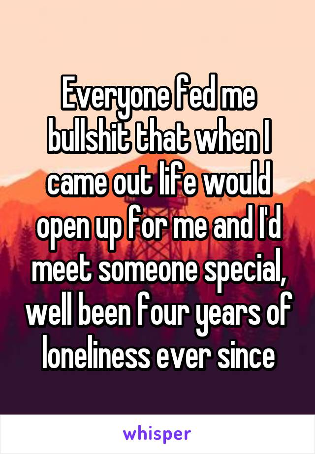 Everyone fed me bullshit that when I came out life would open up for me and I'd meet someone special, well been four years of loneliness ever since
