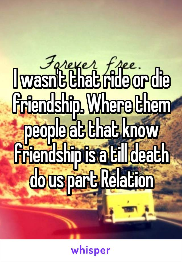 I wasn't that ride or die friendship. Where them people at that know friendship is a till death do us part Relation