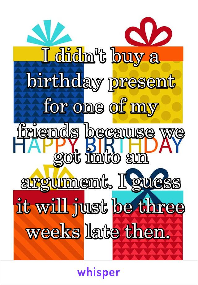 I didn't buy a birthday present for one of my friends because we got into an argument. I guess it will just be three weeks late then.