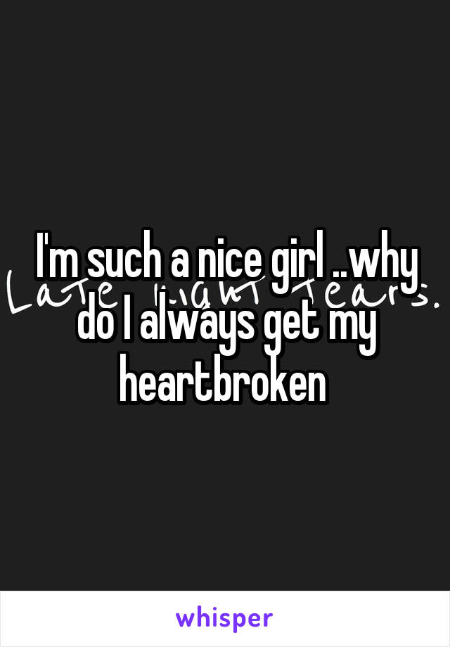 I'm such a nice girl ..why do I always get my heartbroken
