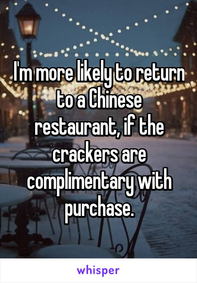 I'm more likely to return to a Chinese restaurant, if the crackers are complimentary with purchase.