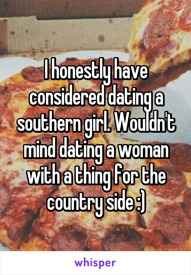 I honestly have considered dating a southern girl. Wouldn't mind dating a woman with a thing for the country side :)