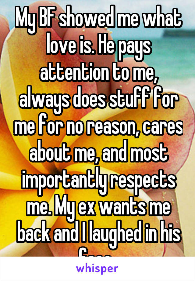 My BF showed me what love is. He pays attention to me, always does stuff for me for no reason, cares about me, and most importantly respects me. My ex wants me back and I laughed in his face .
