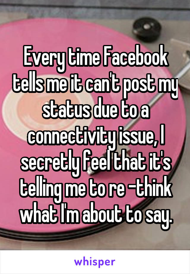 Every time Facebook tells me it can't post my status due to a connectivity issue, I secretly feel that it's telling me to re -think what I'm about to say.