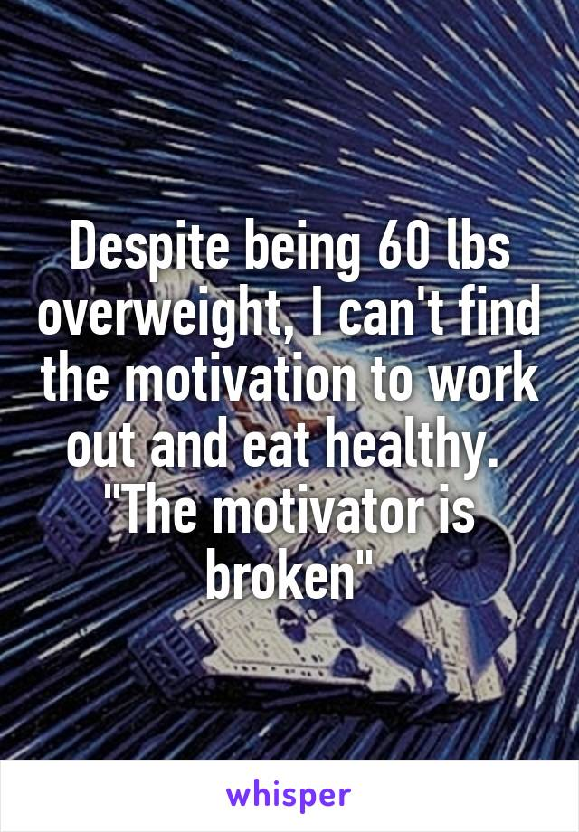 """Despite being 60 lbs overweight, I can't find the motivation to work out and eat healthy.  """"The motivator is broken"""""""